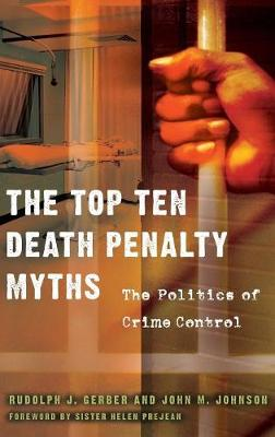 The Top Ten Death Penalty Myths: The Politics of Crime Control - Gerber, Rudolph J, and Johnson, John M, and Prejean, Helen, Sister, Csj (Foreword by)