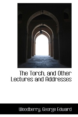 The Torch, and Other Lectures and Addresses - Edward, Woodberry George