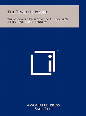 The Torch Is Passed: The Associated Press Story of the Death of a President, John F. Kennedy - Associated Press, and Pett, Saul (Foreword by)