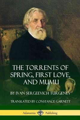 The Torrents of Spring, First Love, and Mumu - Turgenev, Ivan Sergeevich, and Garnett, Constance