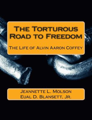 The Torturous Road to Freedom: The Life of Alvin Aaron Coffey - Blansett Jr, Eual D, and Molson, Jeannette L