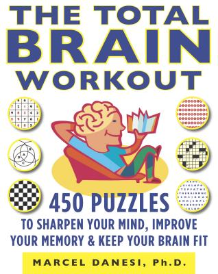 The Total Brain Workout: 450 Puzzles to Sharpen Your Mind, Improve Your Memory & Keep Your Brain Fit - Danesi, Marcel, PH.D.