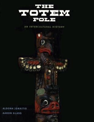 The Totem Pole: An Intercultural History - Jonaitis, Aldona, and Glass, Aaron