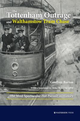The Tottenham Outrage and Walthamstow Tram Chase: The Most Spectacular Hot Pursuit in History - Barton, Geoffrey, and Waldren, Mike (Foreword by)