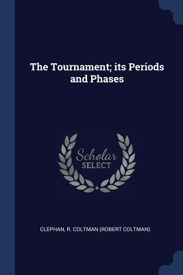 The Tournament; Its Periods and Phases - Clephan, R Coltman