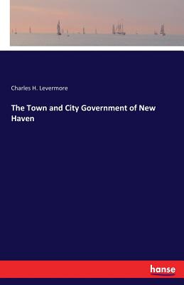 The Town and City Government of New Haven - Levermore, Charles H