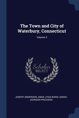The Town and City of Waterbury, Connecticut; Volume 3 - Anderson, Joseph, and Ward, Anna Lydia, and Prichard, Sarah Johnson