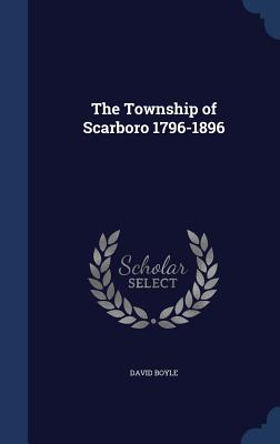 The Township of Scarboro 1796-1896 - Boyle, David
