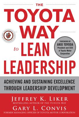 The Toyota Way to Lean Leadership: Achieving and Sustaining Excellence Through Leadership Development - Liker, Jeffrey K, and Convis, Gary L