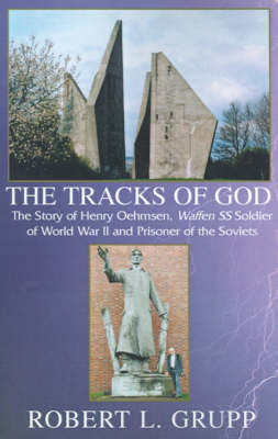 The Tracks of God: The Story of Henry Oehmsen, Waffen SS Soldier of World War II and Prisoner of the Soviets - Grupp, Robert L, and Oehmsen, Henry