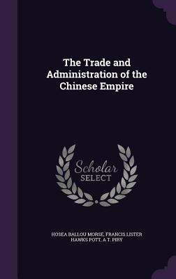 The Trade and Administration of the Chinese Empire - Morse, Hosea Ballou, and Pott, Francis Lister Hawks, and Piry, A T