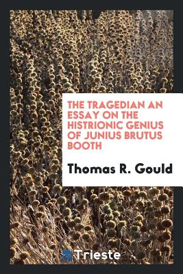 The Tragedian an Essay on the Histrionic Genius of Junius Brutus Booth - Gould, Thomas R