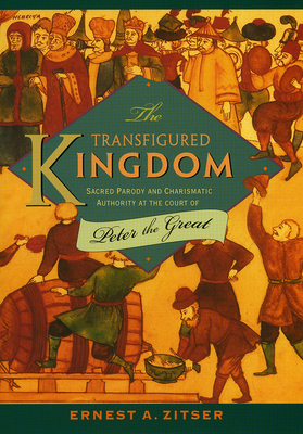 The Transfigured Kingdom: Sacred Parody and Charismatic Authority at the Court of Peter the Great - Zitser, Ernest A