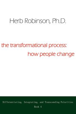 The Transformational Process: How People Change: Differientiating, Integrating, and Transcending Polarities Book 4 - Robinson, Herb