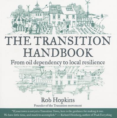 The Transition Handbook: From Oil Dependency to Local Resilience - Hopkins, Rob