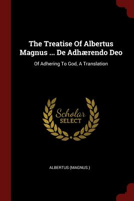 The Treatise of Albertus Magnus ... de Adhaerendo Deo: Of Adhering to God, a Translation - (Magnus ), Albertus