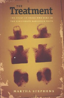 The Treatment: The Story of Those Who Died in the Cincinnati Radiation Tests - Stephens, Martha