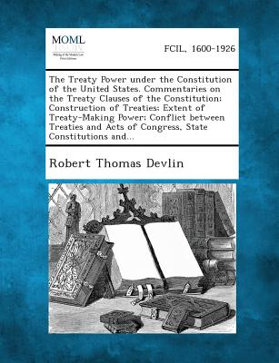 The Treaty Power Under the Constitution of the United States. Commentaries on the Treaty Clauses of the Constitution; Construction of Treaties; Extent - Devlin, Robert Thomas