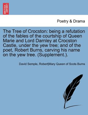 The Tree of Crocston: Being a Refutation of the Fables of the Courtship of Queen Marie and Lord Darnley at Crocston Castle, Under the Yew Tree; And of the Poet, Robert Burns, Carving His Name on the Yew Tree. (Supplement.). - Semple, David, and Anon