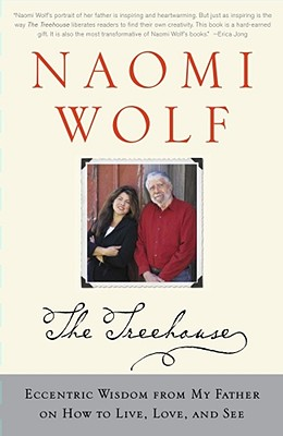 The Treehouse: Eccentric Wisdom from My Father on How to Live, Love, and See - Wolf, Naomi, Dr.