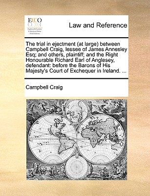 The Trial in Ejectment (at Large) Between Campbell Craig, Lessee of James Annesley Esq; And Others, Plaintiff; And the Right Honourable Richard Earl of Anglesey, Defendant: Before the Barons of His Majesty's Court of Exchequer in Ireland. ... - Craig, Campbell, Professor