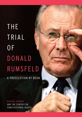 The Trial of Donald Rumsfeld: A Prosecution by Book - Ratner, Michael, and Center for Constitutional Rights (Compiled by)