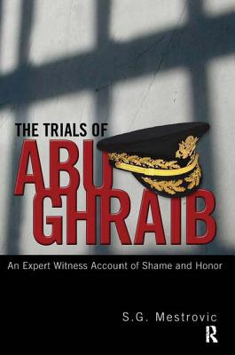 The Trials of Abu Ghraib: An Expert Witness Account of Shame and Honor - Mestrovic, S G