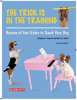 The Trick Is in the Training: Dozens of Fun Tricks to Teach Your Dog - Taunton, Stephanie J, and Smith, Cheryl S