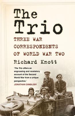 The Trio: Three War Correspondents of World War Two - Knott, Richard