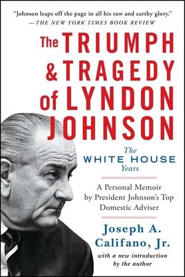 The Triumph & Tragedy of Lyndon Johnson: The White House Years - Califano, Joseph a