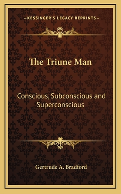 The Triune Man: Conscious, Subconscious and Superconscious - Bradford, Gertrude A