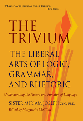 The Trivium: The Liberal Arts of Logic, Grammar, and Rhetoric - Joseph, Miriam, and McGlinn, Marguerite (Editor), and Miriam