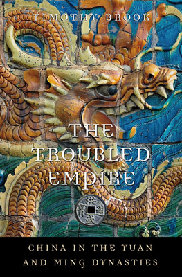 The Troubled Empire: China in the Yuan and Ming Dynasties - Brook, Timothy, and Brook, Timothy (Editor)