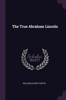 The True Abraham Lincoln - Curtis, William Eleroy