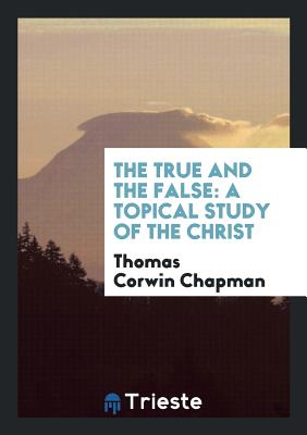 The True and the False: A Topical Study of the Christ - Chapman, Thomas Corwin