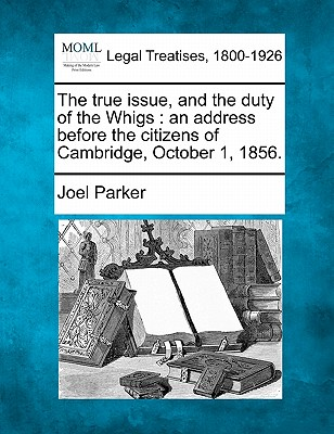 The True Issue, and the Duty of the Whigs: An Address Before the Citizens of Cambridge, October 1, 1856. - Parker, Joel