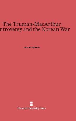 The Truman-MacArthur Controversy and the Korean War - Spanier, John W