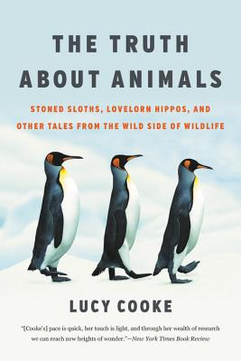The Truth about Animals: Stoned Sloths, Lovelorn Hippos, and Other Tales from the Wild Side of Wildlife - Cooke, Lucy