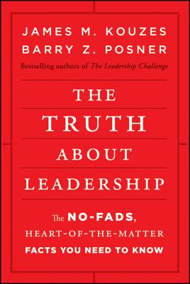 The Truth about Leadership: The No-Fads, Heart-Of-The-Matter Facts You Need to Know - Kouzes, James M, and Posner, Barry Z, Ph.D.
