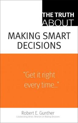 The Truth about Making Smart Decisions - Gunther, Robert E