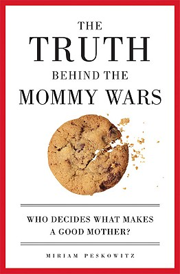 The Truth Behind the Mommy Wars: Who Decides What Makes a Good Mother? - Peskowitz, Miriam