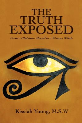 The Truth Exposed: From a Christian Abused to a Woman Whole - Young, Msw Kissiah