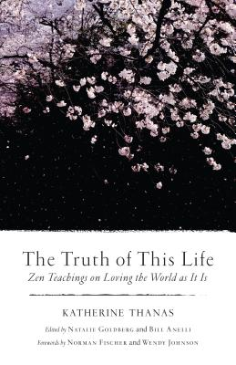 The Truth of This Life: Zen Teachings on Loving the World as It Is - Thanas, Katherine, and Goldberg, Natalie (Editor), and Anelli, Bill (Editor)