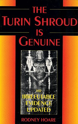The Turin Shroud Is Genuine: The Irrefutable Evidence Updated - Hoare, Rodney