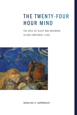 The Twenty-four Hour Mind: The Role of Sleep and Dreaming in Our Emotional Lives - Cartwright, Rosalind D.
