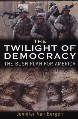 The Twilight of Democracy: The Bush Plan for America - Van Bergen, Jennifer