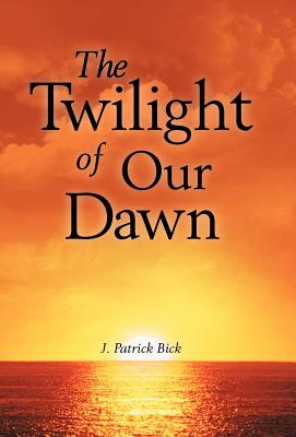 The Twilight of Our Dawn - Bick, J Patrick