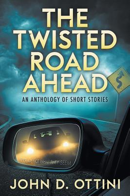 The Twisted Road Ahead: An Anthology of Short Stories - Ottini, John D