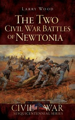 The Two Civil War Battles of Newtonia: Fierce and Furious - Wood, Larry