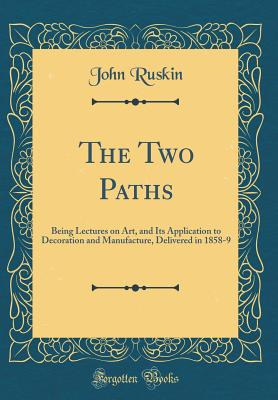 The Two Paths: Being Lectures on Art, and Its Application to Decoration and Manufacture, Delivered in 1858-9 (Classic Reprint) - Ruskin, John